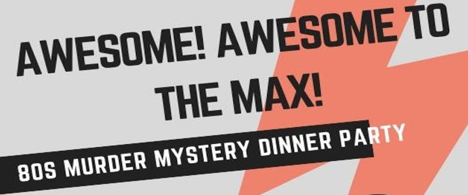 Awesome to the Max: 80's Murder Mystery Dinner Party! [10/13/18]